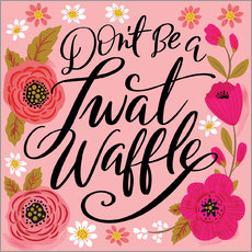 Gallery Print  Dont Be A Twat Waffle - Cynthia Frenette