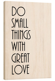 Holzbild  DO SMALL THINGS WITH GREAT LOVE - Zeit-Raum-Kunstdrucke