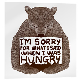 Acrylglas  I'm Sorry For What I Said When I Was Hungry - Tobe Fonseca