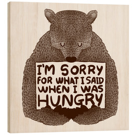 Holzbild  I'm Sorry For What I Said When I Was Hungry - Tobe Fonseca