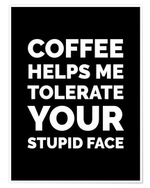 Premium-Poster Coffee helps me tolerate your stupid face