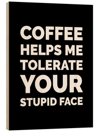 Holzbild  Coffee helps me tolerate your stupid face - Creative Angel