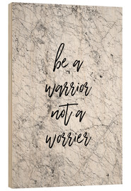 Holzbild  Be a warrior, not a worrier - Orara Studio