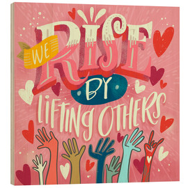 Holzbild  We Rise By Lifting Others - Cynthia Frenette
