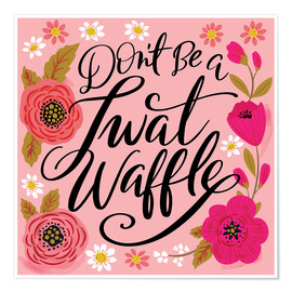 Premium-Poster  Dont Be A Twat Waffle - Cynthia Frenette