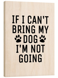 Holzbild  If I Can't Bring My Dog I'm Not Going - Creative Angel